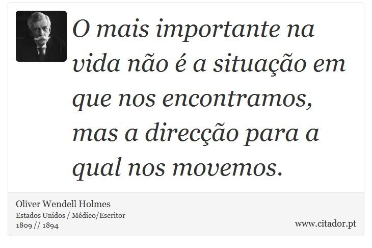 O mais importante na vida não é a situação em que nos encontramos, mas a direcção para a qual nos movemos. - Oliver  Wendell  Holmes - Frases