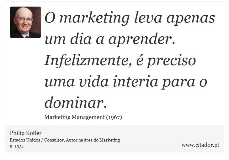 O marketing leva apenas um dia a aprender. Infelizmente, é preciso uma vida interia para o dominar. - Philip Kotler - Frases