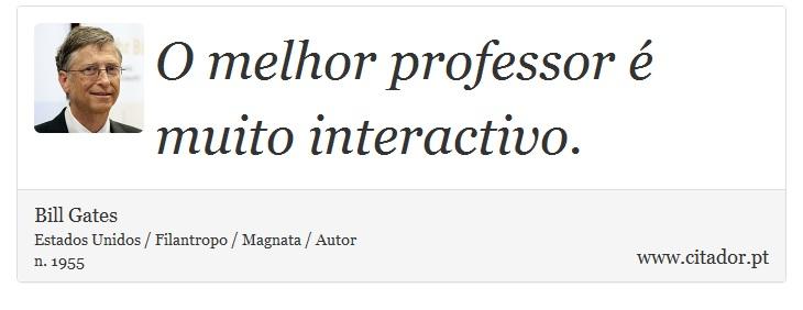O melhor professor é muito interactivo. - Bill Gates - Frases