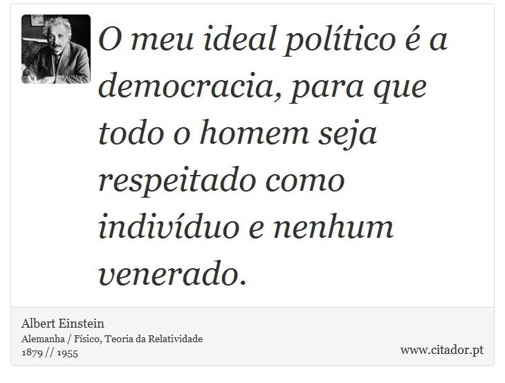 O meu ideal político é a democracia, para que todo o homem seja respeitado como indivíduo e nenhum venerado. - Albert Einstein - Frases