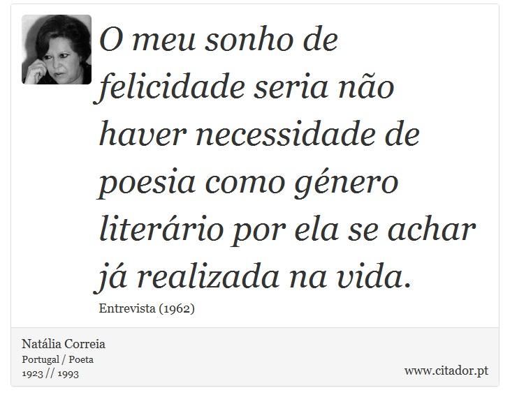 O meu sonho de felicidade seria não haver necessidade de poesia como género literário por ela se achar já realizada na vida. - Natália Correia - Frases
