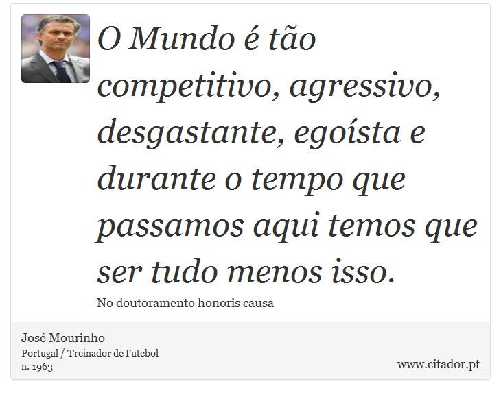 O Mundo é tão competitivo, agressivo, desgastante, egoísta e durante o tempo que passamos aqui temos que ser tudo menos isso. - José Mourinho - Frases