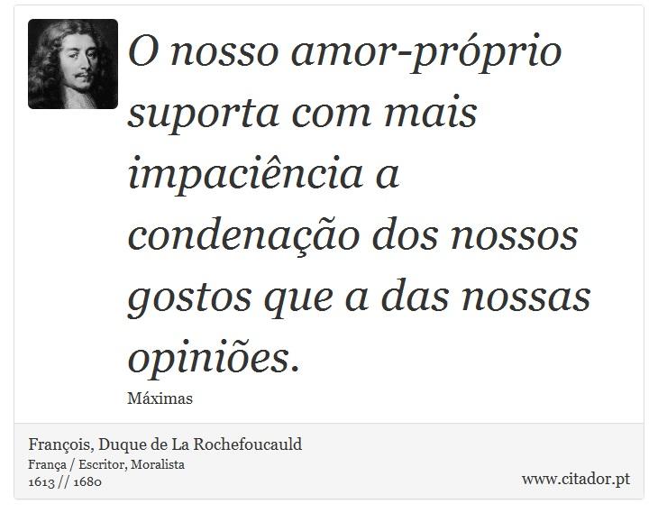 O nosso amor-próprio suporta com mais impaciência a condenação dos nossos gostos que a das nossas opiniões. - François, Duque de La Rochefoucauld - Frases