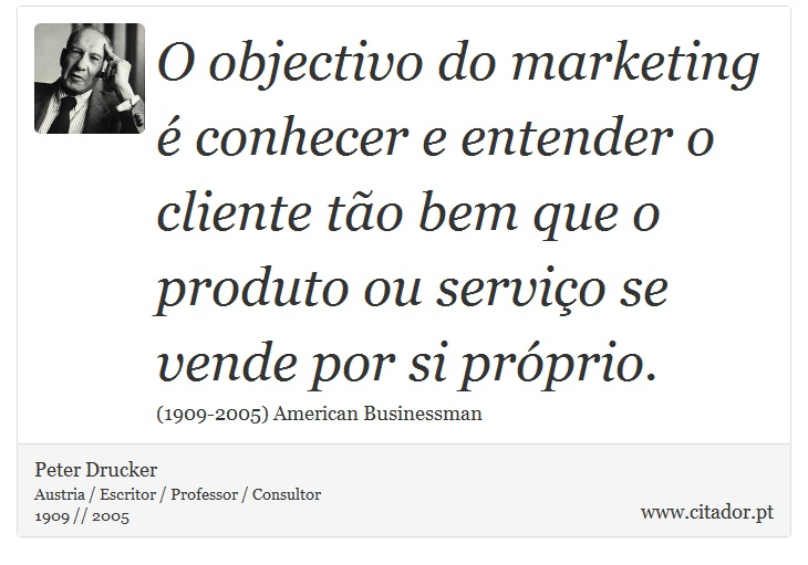 O objectivo do marketing é conhecer e entender o cliente tão bem que o produto ou serviço se vende por si próprio. - Peter Drucker - Frases