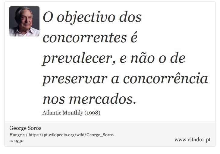 O objectivo dos concorrentes é prevalecer, e não o de preservar a concorrência nos mercados. - George Soros - Frases