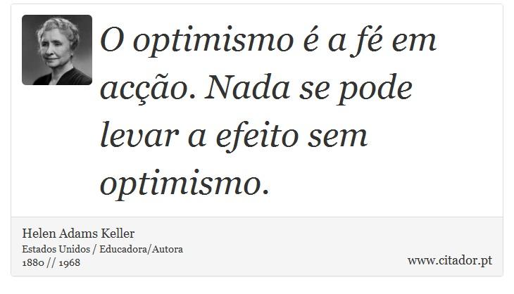 O optimismo é a fé em acção. Nada se pode levar a efeito sem optimismo. - Helen Adams Keller - Frases