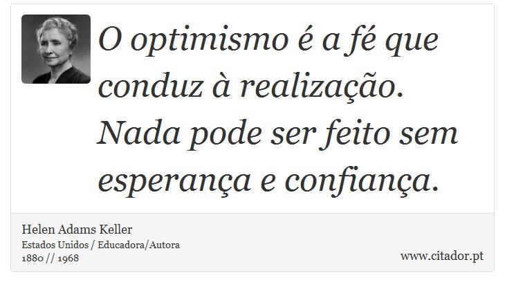 O optimismo é a fé que conduz à realização. Nada pode ser feito sem esperança e confiança. - Helen Adams Keller - Frases