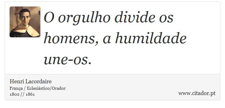 O orgulho divide os homens, a humildade une-os. - Henri Lacordaire - Frases