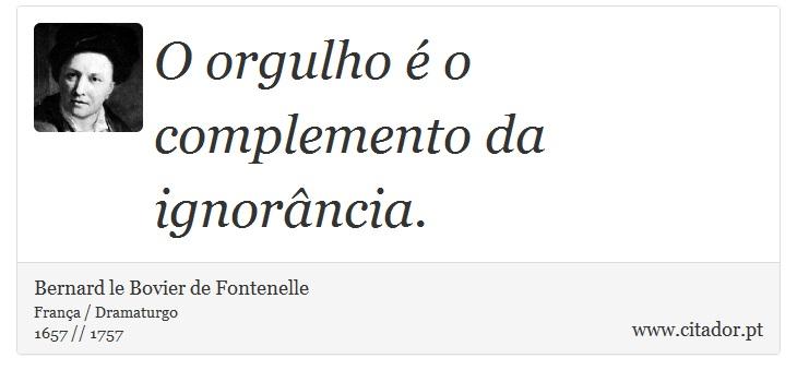 O orgulho é o complemento da ignorância. - Bernard le Bovier de Fontenelle - Frases