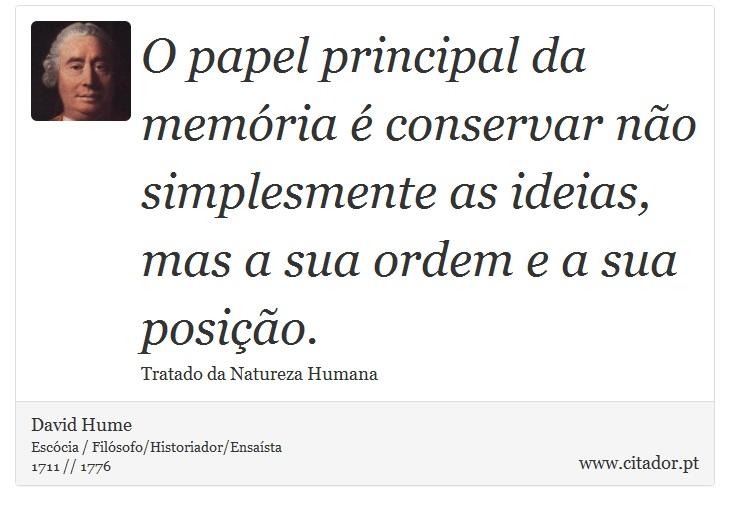 O papel principal da memória é conservar não simplesmente as ideias, mas a sua ordem e a sua posição. - David Hume - Frases