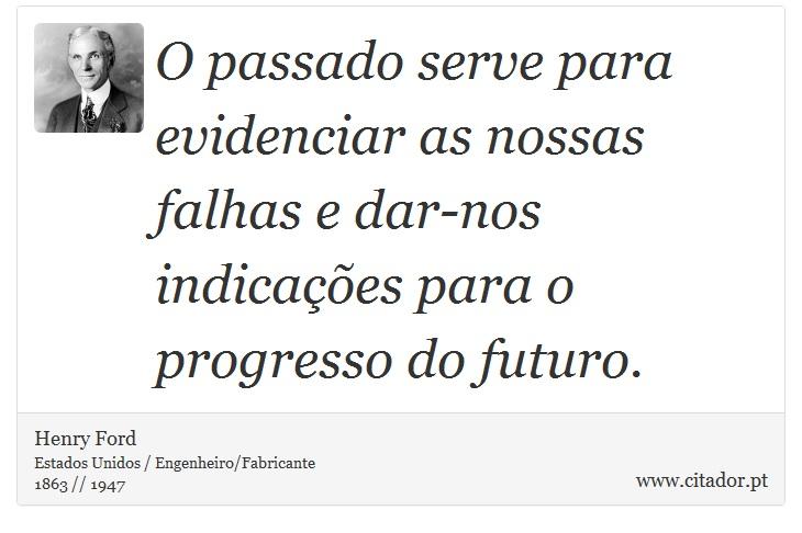 O passado serve para evidenciar as nossas falhas e dar-nos indicações para o progresso do futuro. - Henry Ford - Frases