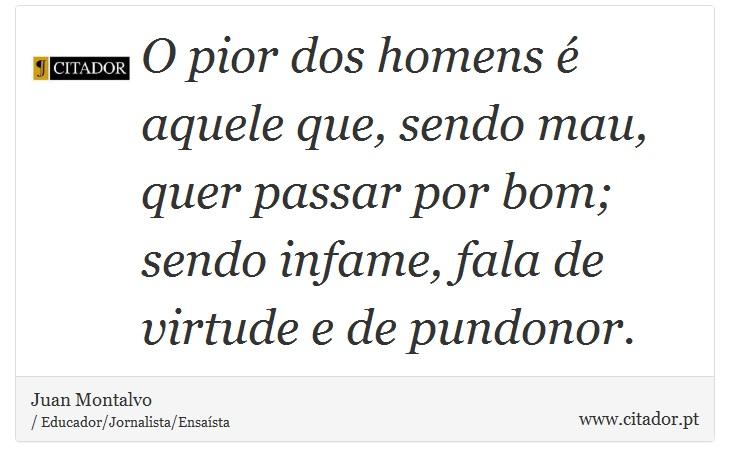 O pior dos homens é aquele que, sendo mau, quer passar por bom; sendo infame, fala de virtude e de pundonor. - Juan Montalvo - Frases