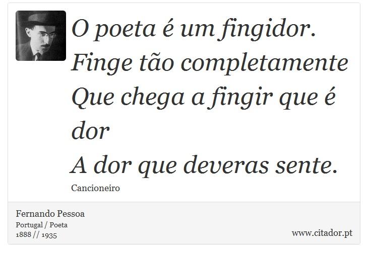 O poeta é um fingidor. <br />  Finge tão completamente <br />  Que chega a fingir que é dor <br />  A dor que deveras sente. - Fernando Pessoa - Frases