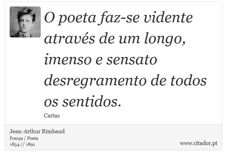 O poeta faz-se vidente através de um longo, imenso e sensato desregramento de todos os sentidos. - Jean-Arthur Rimbaud - Frases