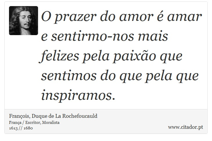 O prazer do amor é amar e sentirmo-nos mais felizes pela paixão que sentimos do que pela que inspiramos. - François, Duque de La Rochefoucauld - Frases