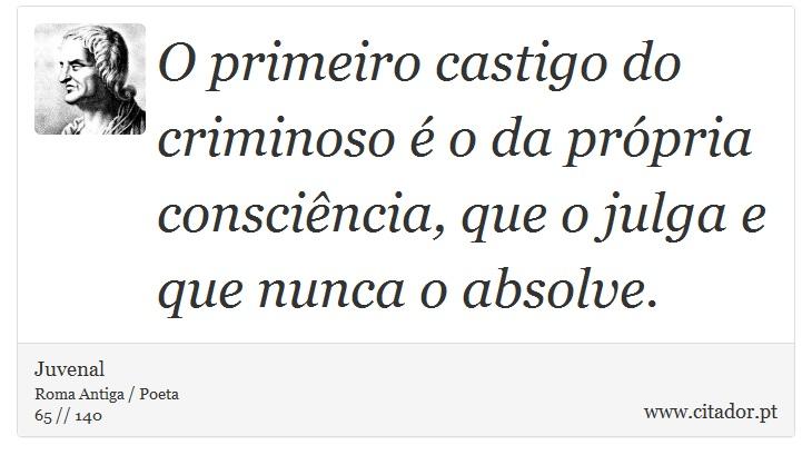 O primeiro castigo do criminoso é o da própria consciência, que o julga e que nunca o absolve. - Juvenal - Frases