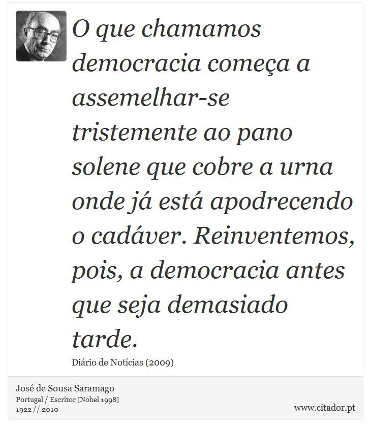 O que chamamos democracia começa a assemelhar-se tristemente ao pano solene que cobre a urna onde já está apodrecendo o cadáver. Reinventemos, pois, a democracia antes que seja demasiado tarde. - José de Sousa Saramago - Frases