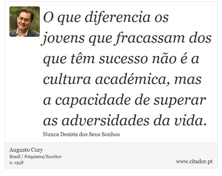 O que diferencia os jovens que fracassam dos que têm sucesso não é a cultura académica, mas a capacidade de superar as adversidades da vida. - Augusto Cury - Frases