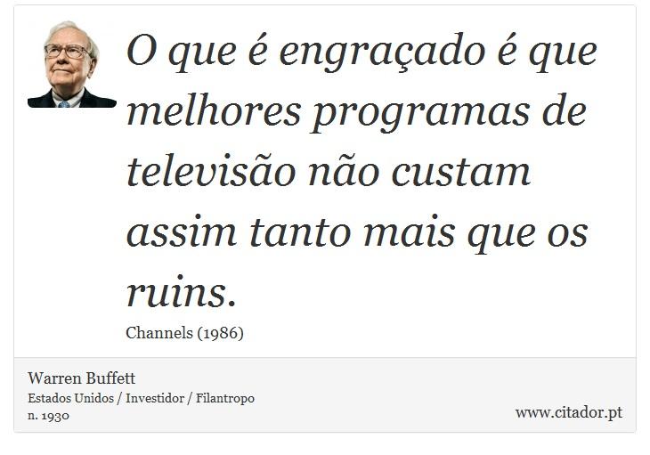 O que é engraçado é que melhores programas de televisão não custam assim tanto mais que os ruins. - Warren Buffett - Frases
