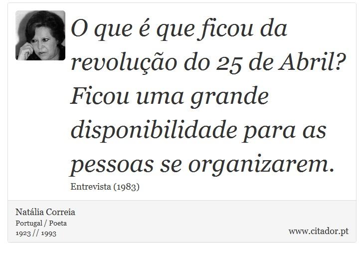 O que é que ficou da revolução do 25 de Abril? Ficou uma grande disponibilidade para as pessoas se organizarem. - Natália Correia - Frases