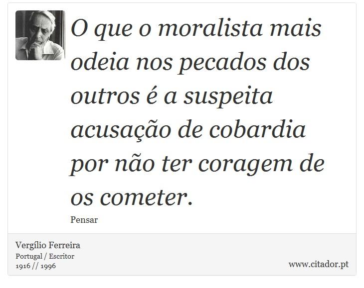 O que o moralista mais odeia nos pecados dos outros é a suspeita acusação de cobardia por não ter coragem de os cometer. - Vergílio Ferreira - Frases