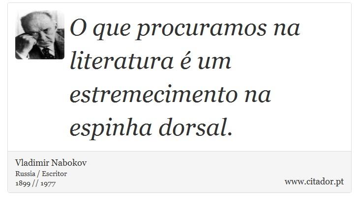 O que procuramos na literatura é um estremecimento na espinha dorsal. - Vladimir Nabokov - Frases