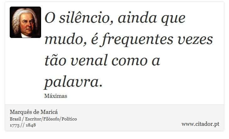 O silêncio, ainda que mudo, é frequentes vezes tão venal como a palavra. - Marquês de Maricá - Frases