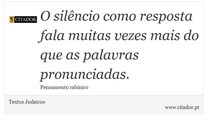 O silêncio como resposta fala muitas vezes mais do que as palavras pronunciadas. - Textos Judaicos - Frases
