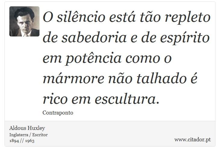 O silêncio está tão repleto de sabedoria e de espírito em potência como o mármore não talhado é rico em escultura. - Aldous Huxley - Frases
