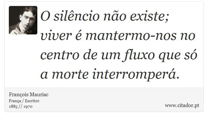 O silêncio não existe; viver é mantermo-nos no centro de um fluxo que só a morte interromperá. - François Mauriac - Frases