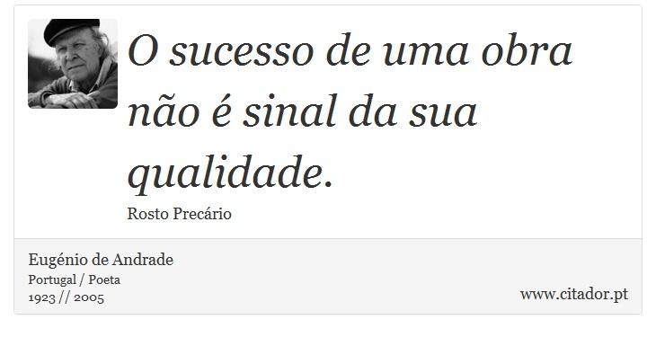 O sucesso de uma obra não é sinal da sua qualidade. - Eugénio de Andrade - Frases