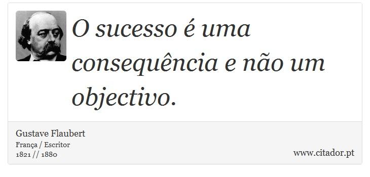 O sucesso é uma consequência e não um objectivo. - Gustave Flaubert - Frases