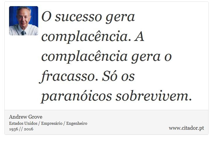 O sucesso gera complacência. A complacência gera o fracasso. Só os paranóicos sobrevivem. - Andrew Grove - Frases