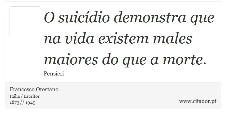 O suicídio demonstra que na vida existem males maiores do que a morte. - Francesco Orestano - Frases