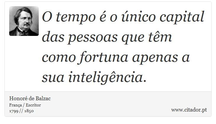 O tempo é o único capital das pessoas que têm como fortuna apenas a sua inteligência. - Honoré de Balzac - Frases