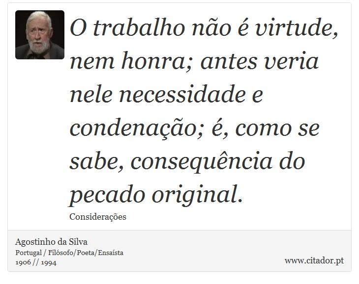 O trabalho não é virtude, nem honra; antes veria nele necessidade e condenação; é, como se sabe, consequência do pecado original. - Agostinho da Silva - Frases