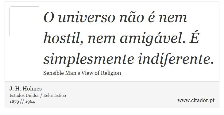 O universo não é nem hostil, nem amigável. É simplesmente indiferente. - J. H. Holmes - Frases