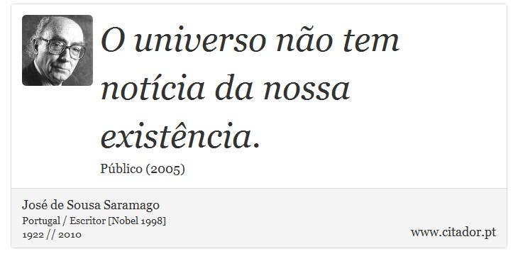 O universo não tem notícia da nossa existência. - José de Sousa Saramago - Frases