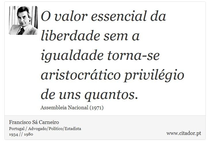 O valor essencial da liberdade sem a igualdade torna-se aristocrático privilégio de uns quantos. - Francisco Sá Carneiro - Frases