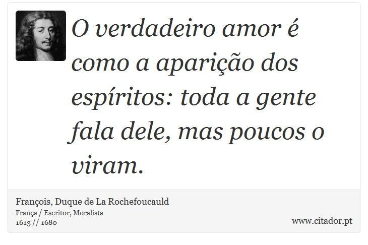 O verdadeiro amor é como a aparição dos espíritos: toda a gente fala dele, mas poucos o viram. - François, Duque de La Rochefoucauld - Frases