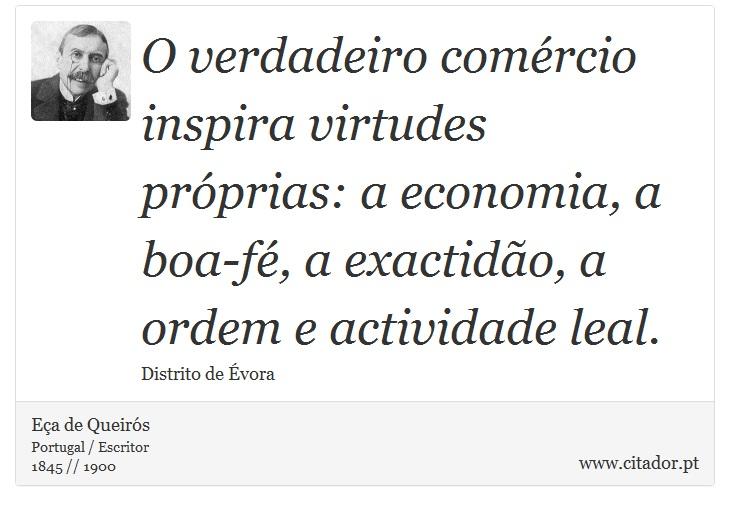 O verdadeiro comércio inspira virtudes próprias: a economia, a boa-fé, a exactidão, a ordem e actividade leal. - Eça de Queirós - Frases