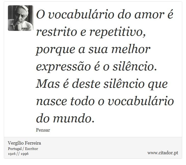 O vocabulário do amor é restrito e repetitivo, porque a sua melhor expressão é o silêncio. Mas é deste silêncio que nasce todo o vocabulário do mundo. - Vergílio Ferreira - Frases