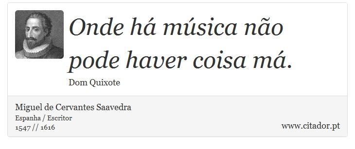 Onde há música não pode haver coisa má. - Miguel de Cervantes Saavedra - Frases
