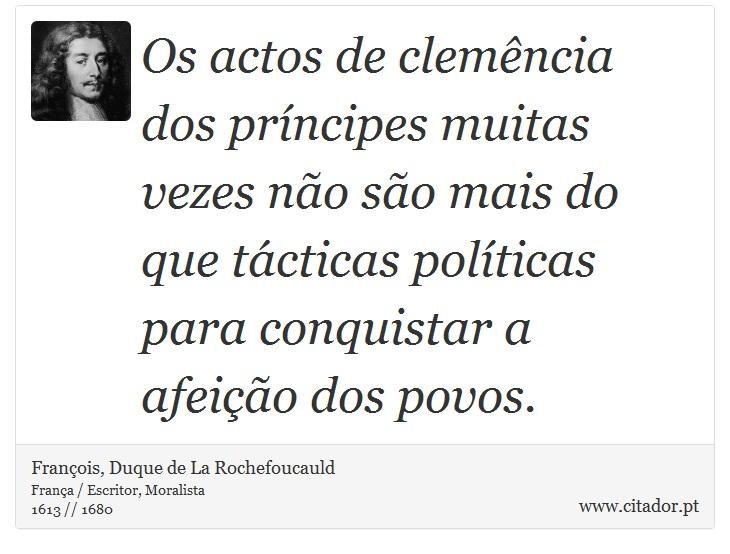 Os actos de clemência dos príncipes muitas vezes não são mais do que tácticas políticas para conquistar a afeição dos povos. - François, Duque de La Rochefoucauld - Frases