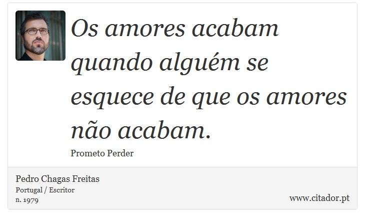 Os amores acabam quando alguém se esquece de que os amores não acabam. - Pedro Chagas Freitas - Frases