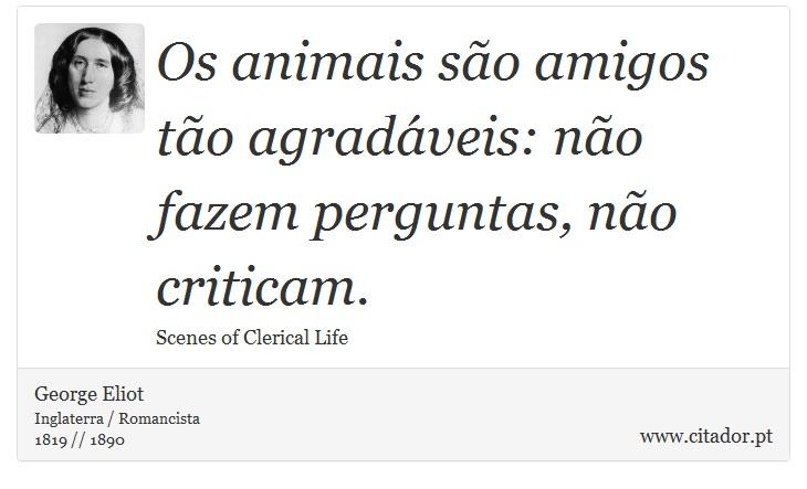Os animais são amigos tão agradáveis: não fazem perguntas, não criticam. - George Eliot - Frases