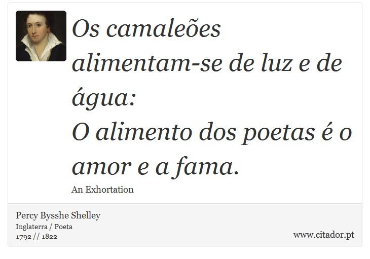 Os camaleões alimentam-se de luz e de água: <br />  O alimento dos poetas é o amor e a fama. - Percy Bysshe Shelley - Frases