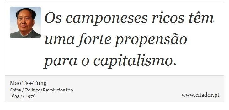 Os camponeses ricos têm uma forte propensão para o capitalismo. - Mao Tse-Tung - Frases