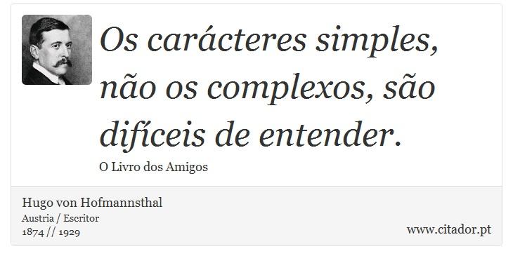 Os carácteres simples, não os complexos, são difíceis de entender. - Hugo von Hofmannsthal - Frases