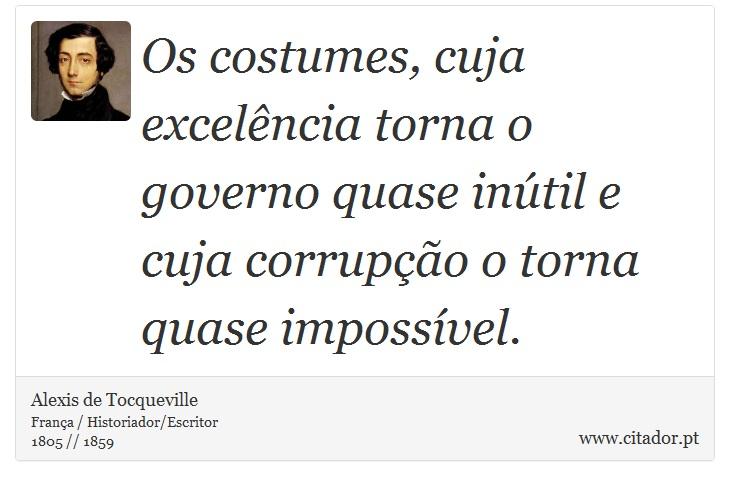 Os costumes, cuja excelência torna o governo quase inútil e cuja corrupção o torna quase impossível. - Alexis de Tocqueville - Frases